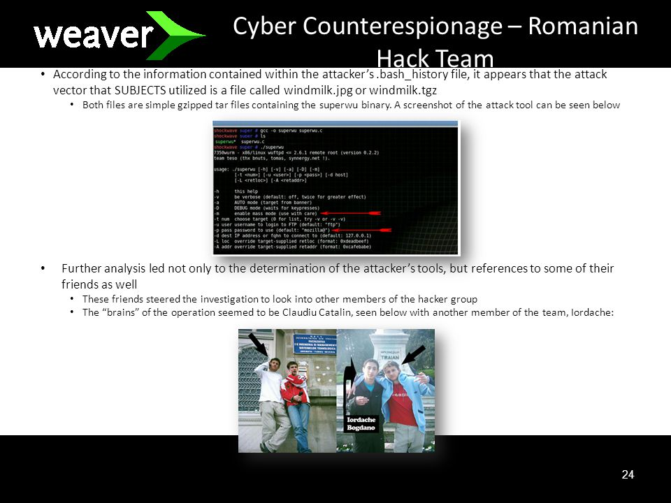 24 Cyber Counterespionage – Romanian Hack Team According to the information contained within the attackers.bash_history file, it appears that the attack vector that SUBJECTS utilized is a file called windmilk.jpg or windmilk.tgz Both files are simple gzipped tar files containing the superwu binary.