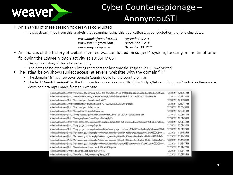26 Cyber Counterespionage – AnonymouSTL An analysis of these session folders was conducted It was determined from this analysis that scanning, using this application was conducted on the following dates: An analysis of the history of websites visited was conducted on subjects system, focusing on the timeframe following the LogMeIn logon activity at 10:56PM CST Below is a listing of this Internet activity The dates associated with this listing represent the last time the respective URL was visited The listing below shows subject accessing several websites with the domain.ir The domain.ir is a Top Level Domain Country Code for the country of Iran The text func=download in the Uniform Resource Locators (URLs) for http://tehran.mim.gov.ir indicates there were download attempts made from this website www.bankofamerica.comDecember 8, 2011 www.winningtech.comDecember 8, 2011 www.mayorslay.comDecember 13, 2011