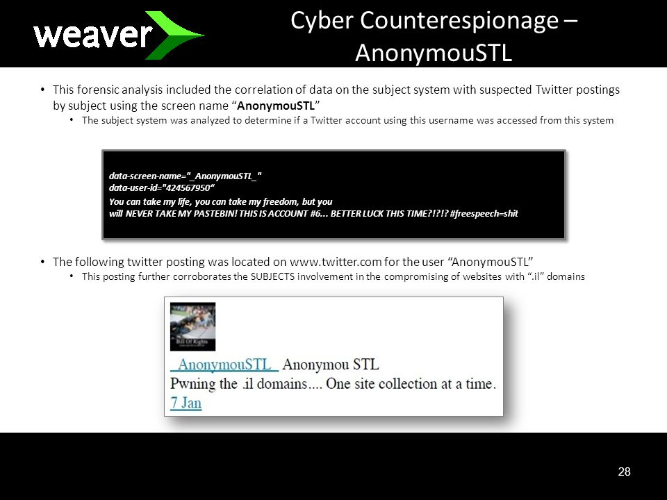 28 Cyber Counterespionage – AnonymouSTL This forensic analysis included the correlation of data on the subject system with suspected Twitter postings by subject using the screen name AnonymouSTL The subject system was analyzed to determine if a Twitter account using this username was accessed from this system The following twitter posting was located on www.twitter.com for the user AnonymouSTL This posting further corroborates the SUBJECTS involvement in the compromising of websites with.il domains data-screen-name= _AnonymouSTL_ data-user-id= 424567950 You can take my life, you can take my freedom, but you will NEVER TAKE MY PASTEBIN.