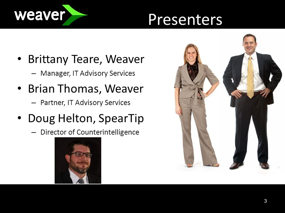 3 Presenters Brittany Teare, Weaver – Manager, IT Advisory Services Brian Thomas, Weaver – Partner, IT Advisory Services Doug Helton, SpearTip – Director of Counterintelligence