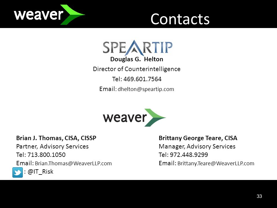 33 Contacts g Douglas G. Helton Director of Counterintelligence Tel: 469.601.7564 Email : dhelton@speartip.com Brian J. Thomas, CISA, CISSP Partner, A