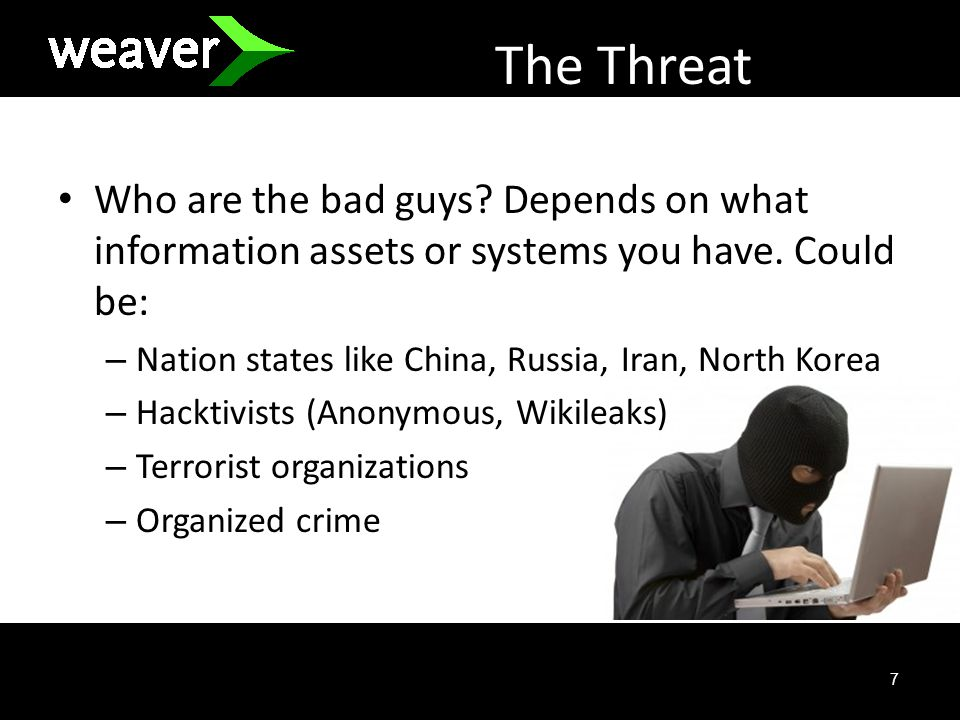 7 The Threat Who are the bad guys. Depends on what information assets or systems you have.