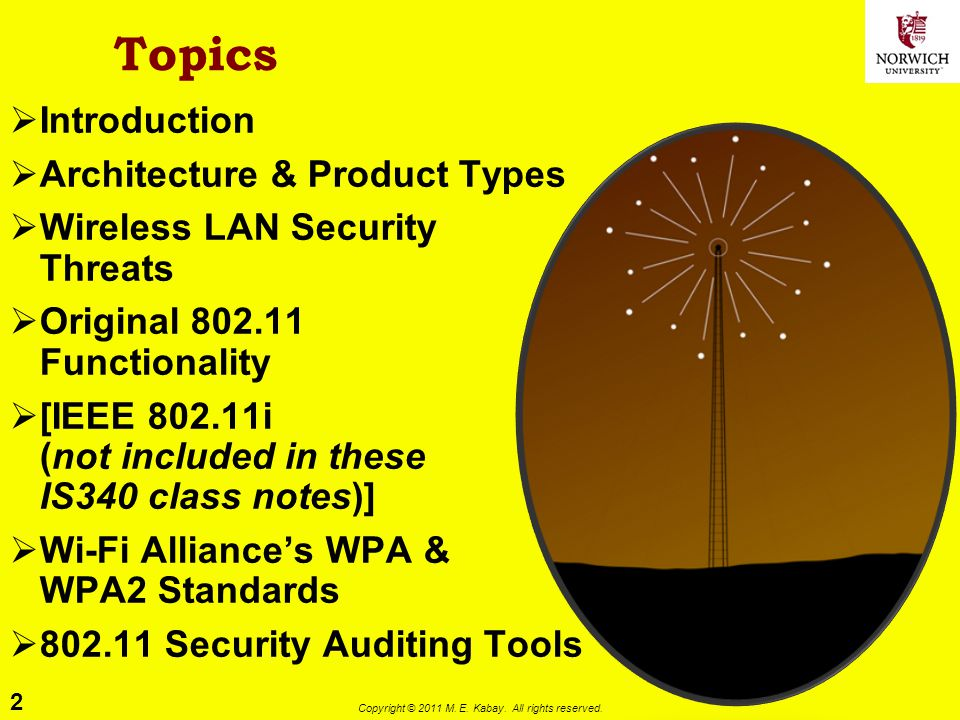 2 Copyright © 2011 M. E. Kabay. All rights reserved. Topics Introduction Architecture & Product Types Wireless LAN Security Threats Original 802.11 Fu