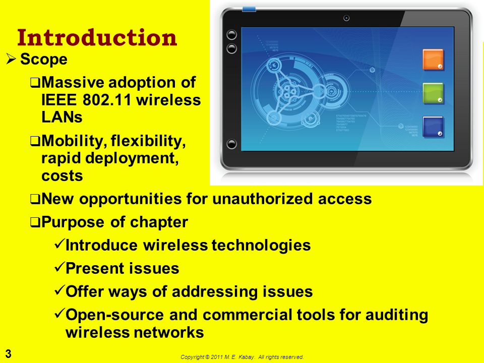 3 Copyright © 2011 M. E. Kabay. All rights reserved. Introduction Scope Massive adoption of IEEE 802.11 wireless LANs Mobility, flexibility, rapid dep