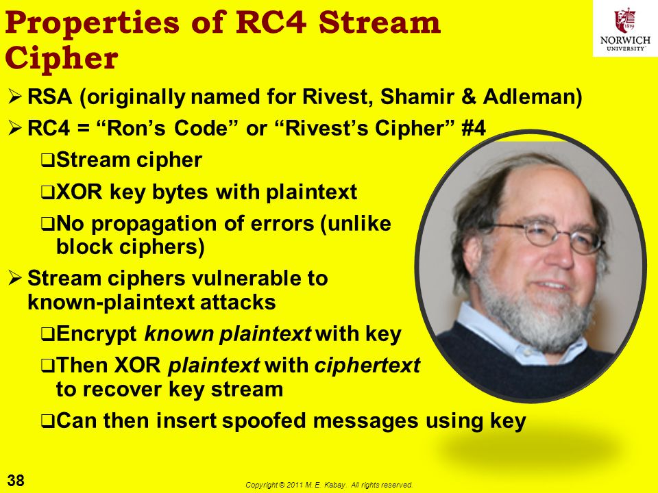 38 Copyright © 2011 M. E. Kabay. All rights reserved. Properties of RC4 Stream Cipher RSA (originally named for Rivest, Shamir & Adleman) RC4 = Rons C