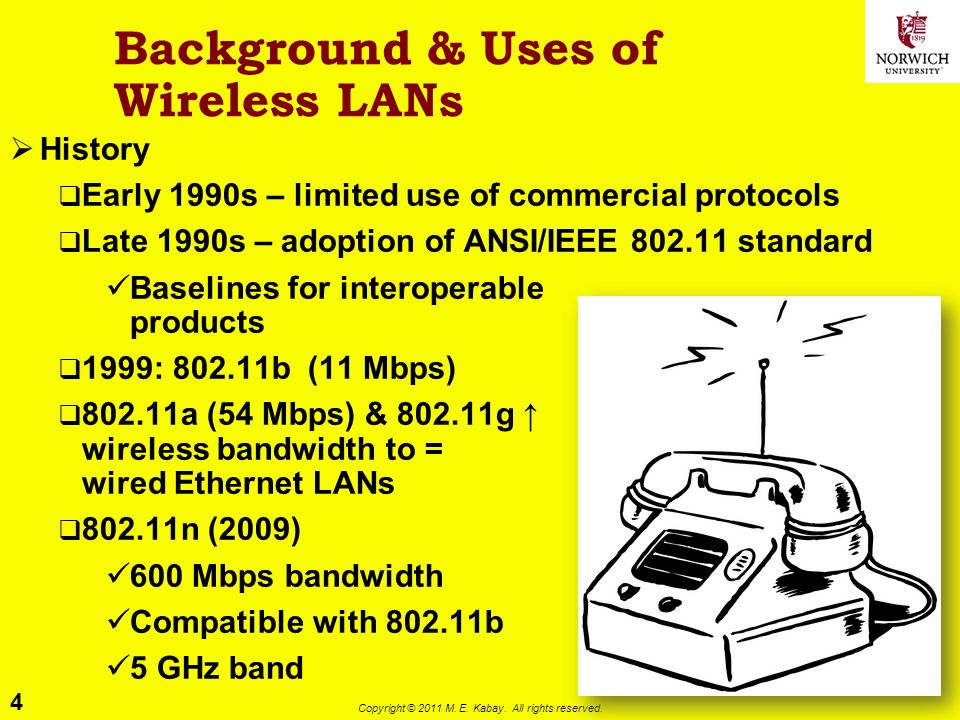 4 Copyright © 2011 M. E. Kabay. All rights reserved. Background & Uses of Wireless LANs History Early 1990s – limited use of commercial protocols Late