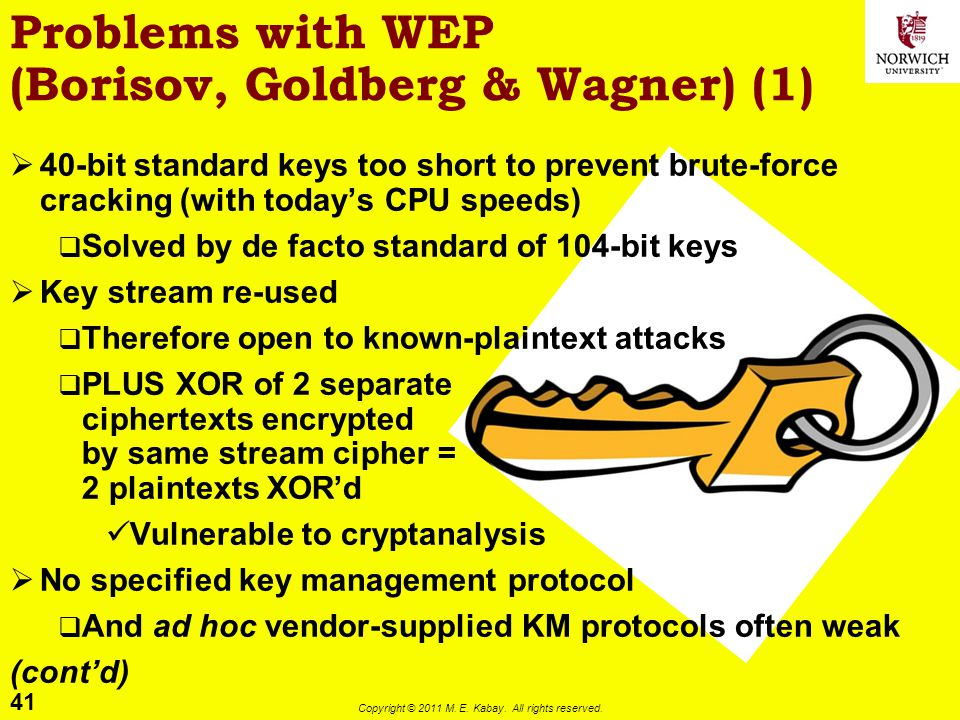 41 Copyright © 2011 M. E. Kabay. All rights reserved. Problems with WEP (Borisov, Goldberg & Wagner) (1) 40-bit standard keys too short to prevent bru
