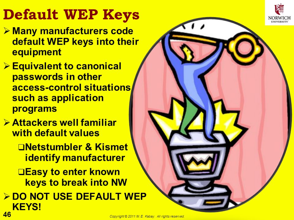 46 Copyright © 2011 M. E. Kabay. All rights reserved. Default WEP Keys Many manufacturers code default WEP keys into their equipment Equivalent to can