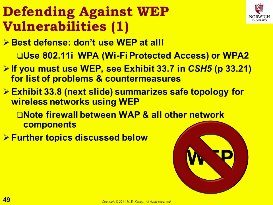 49 Copyright © 2011 M. E. Kabay. All rights reserved. Defending Against WEP Vulnerabilities (1) Best defense: dont use WEP at all! Use 802.11i WPA (Wi