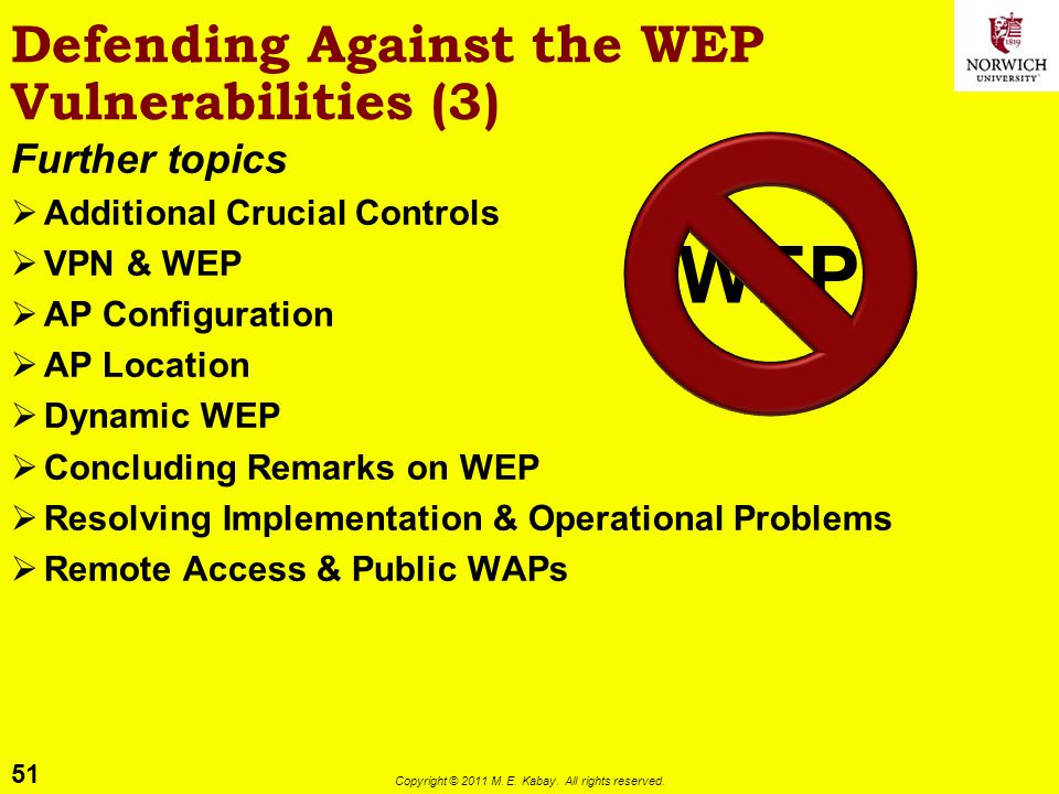 51 Copyright © 2011 M. E. Kabay. All rights reserved. Defending Against the WEP Vulnerabilities (3) Further topics Additional Crucial Controls VPN & W