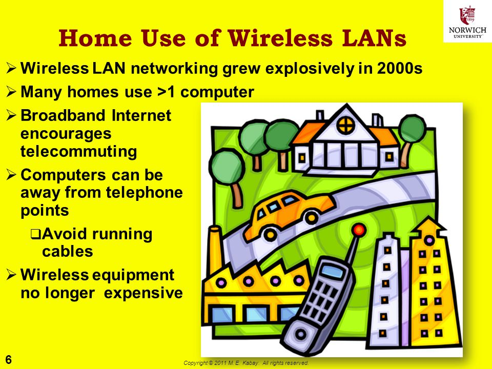 6 Copyright © 2011 M. E. Kabay. All rights reserved. Home Use of Wireless LANs Wireless LAN networking grew explosively in 2000s Many homes use >1 com