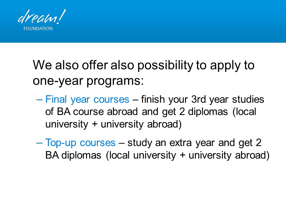 We also offer also possibility to apply to one-year programs: – Final year courses – finish your 3rd year studies of BA course abroad and get 2 diplom