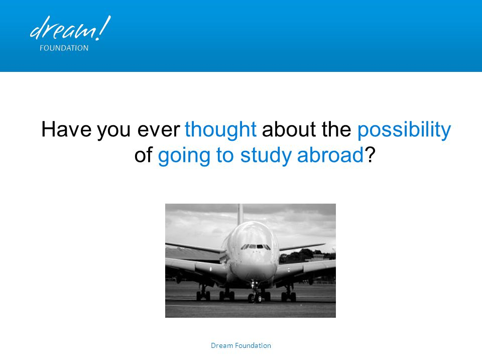 Dream Foundation Have you ever thought about the possibility of going to study abroad?