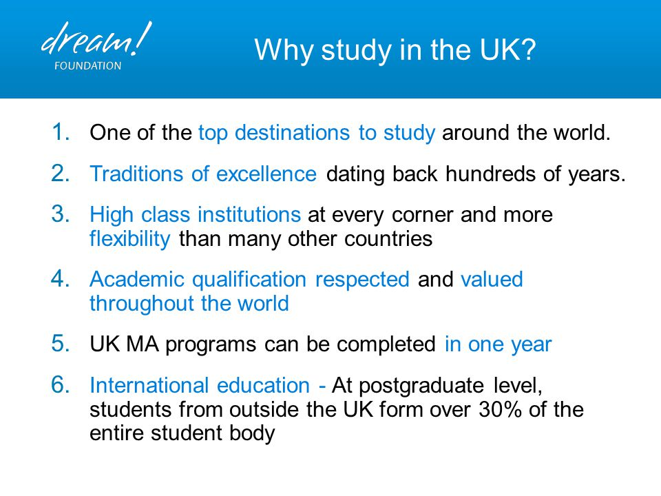 Why study in the UK? 1. One of the top destinations to study around the world. 2. Traditions of excellence dating back hundreds of years. 3. High clas