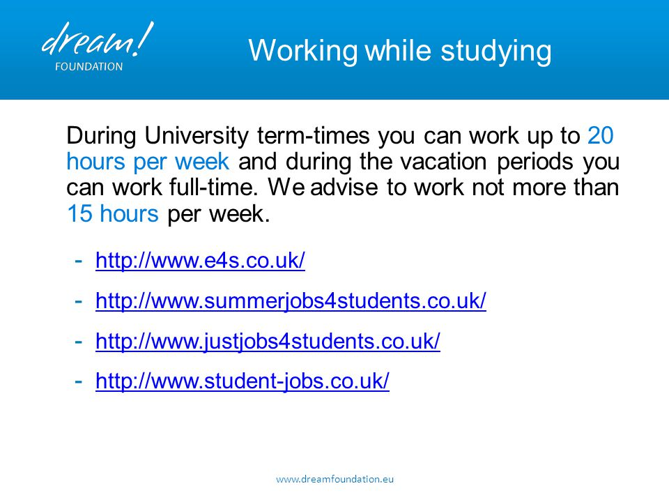 www.dreamfoundation.eu Working while studying During University term-times you can work up to 20 hours per week and during the vacation periods you ca