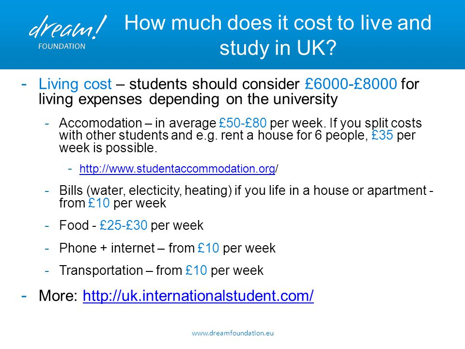 www.dreamfoundation.eu How much does it cost to live and study in UK? - Living cost – students should consider £6000-£8000 for living expenses dependi