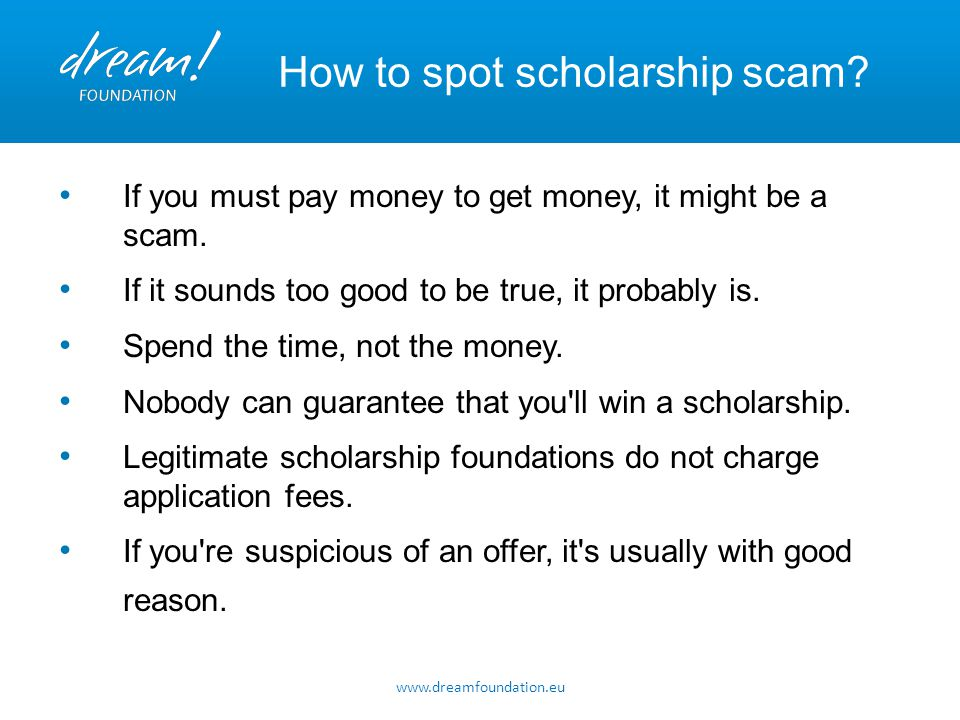 www.dreamfoundation.eu How to spot scholarship scam? If you must pay money to get money, it might be a scam. If it sounds too good to be true, it prob