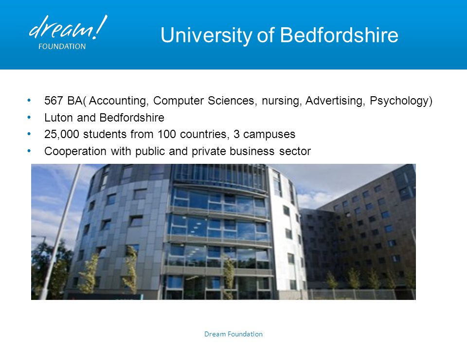 University of Bedfordshire 567 BA( Accounting, Computer Sciences, nursing, Advertising, Psychology) Luton and Bedfordshire 25,000 students from 100 co