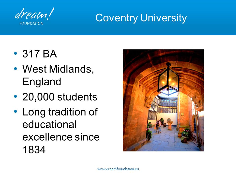 Coventry University 317 BA West Midlands, England 20,000 students Long tradition of educational excellence since 1834 www.dreamfoundation.eu