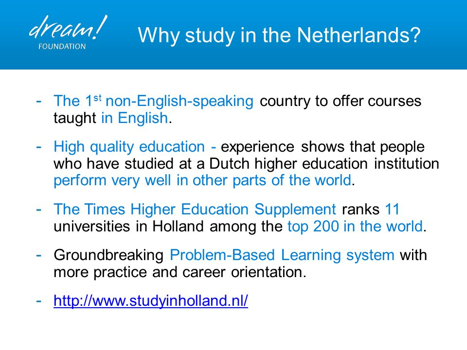 Why study in the Netherlands? - The 1 st non-English-speaking country to offer courses taught in English. - High quality education - experience shows