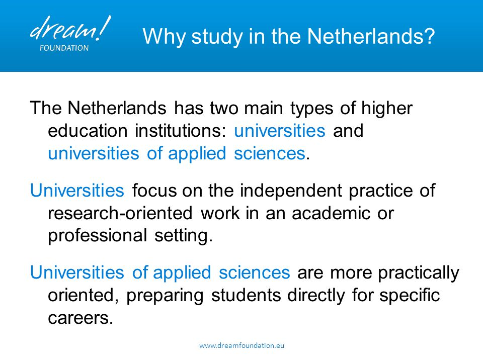 www.dreamfoundation.eu Why study in the Netherlands? The Netherlands has two main types of higher education institutions: universities and universitie