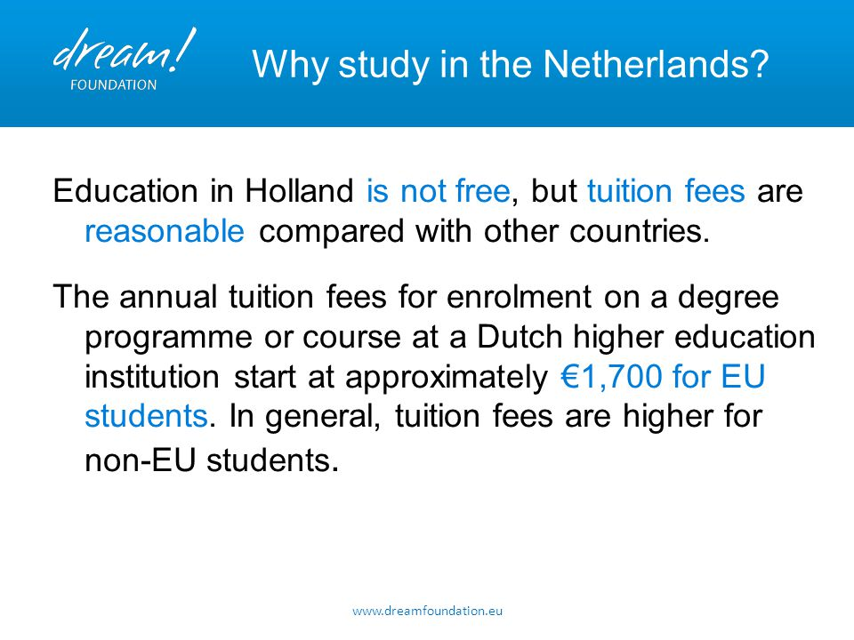 www.dreamfoundation.eu Why study in the Netherlands? Education in Holland is not free, but tuition fees are reasonable compared with other countries.