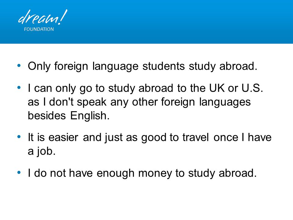 Only foreign language students study abroad. I can only go to study abroad to the UK or U.S. as I don't speak any other foreign languages besides Engl