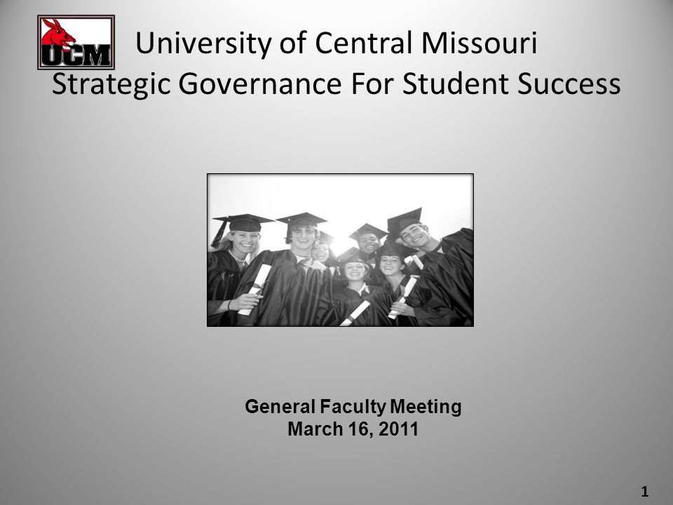 UNIVERSITY OF CENTRAL MISSOURI GOVERNANCE FOR STUDENT SUCCESS ASSOCIATION OF GOVERNING BOARDS & LUMINA FOUNDATION THREE COMPONENTS Strategic Governance w/ Board of Governors and Institutional Governing Bodies October 2010 Strategic Positioning, Visioning for the Future and Platform for the Future of the University February/March 2011 Strategic Resource Allocation and Institutional Productivity Models November/December 2010 2