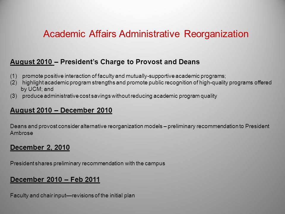7 Academic Affairs Administrative Reorganization August 2010 – Presidents Charge to Provost and Deans (1) promote positive interaction of faculty and mutually-supportive academic programs; (2) highlight academic program strengths and promote public recognition of high-quality programs offered by UCM; and (3) produce administrative cost savings without reducing academic program quality August 2010 – December 2010 Deans and provost consider alternative reorganization models – preliminary recommendation to President Ambrose December 2, 2010 President shares preliminary recommendation with the campus December 2010 – Feb 2011 Faculty and chair inputrevisions of the initial plan