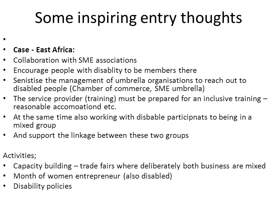 Some inspiring entry thoughts Case - East Africa: Collaboration with SME associations Encourage people with disablity to be members there Senistise th