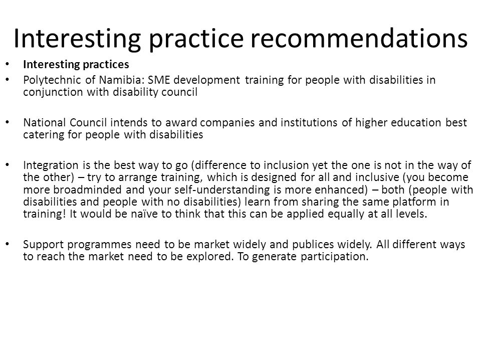 Interesting practice recommendations Interesting practices Polytechnic of Namibia: SME development training for people with disabilities in conjunction with disability council National Council intends to award companies and institutions of higher education best catering for people with disabilities Integration is the best way to go (difference to inclusion yet the one is not in the way of the other) – try to arrange training, which is designed for all and inclusive (you become more broadminded and your self-understanding is more enhanced) – both (people with disabilities and people with no disabilities) learn from sharing the same platform in training.