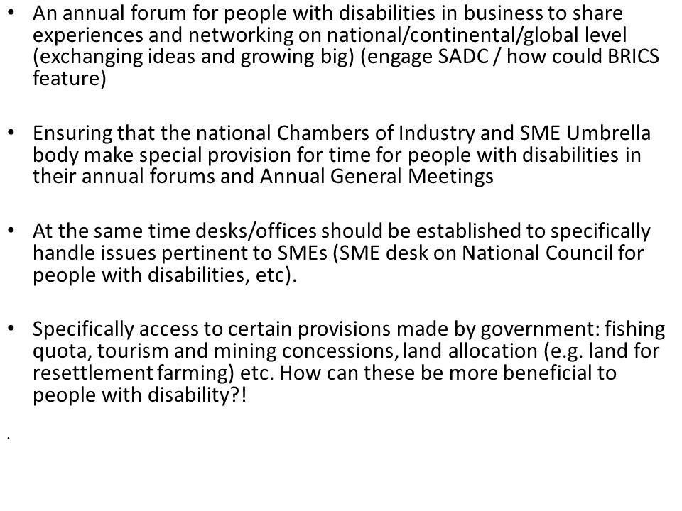An annual forum for people with disabilities in business to share experiences and networking on national/continental/global level (exchanging ideas and growing big) (engage SADC / how could BRICS feature) Ensuring that the national Chambers of Industry and SME Umbrella body make special provision for time for people with disabilities in their annual forums and Annual General Meetings At the same time desks/offices should be established to specifically handle issues pertinent to SMEs (SME desk on National Council for people with disabilities, etc).