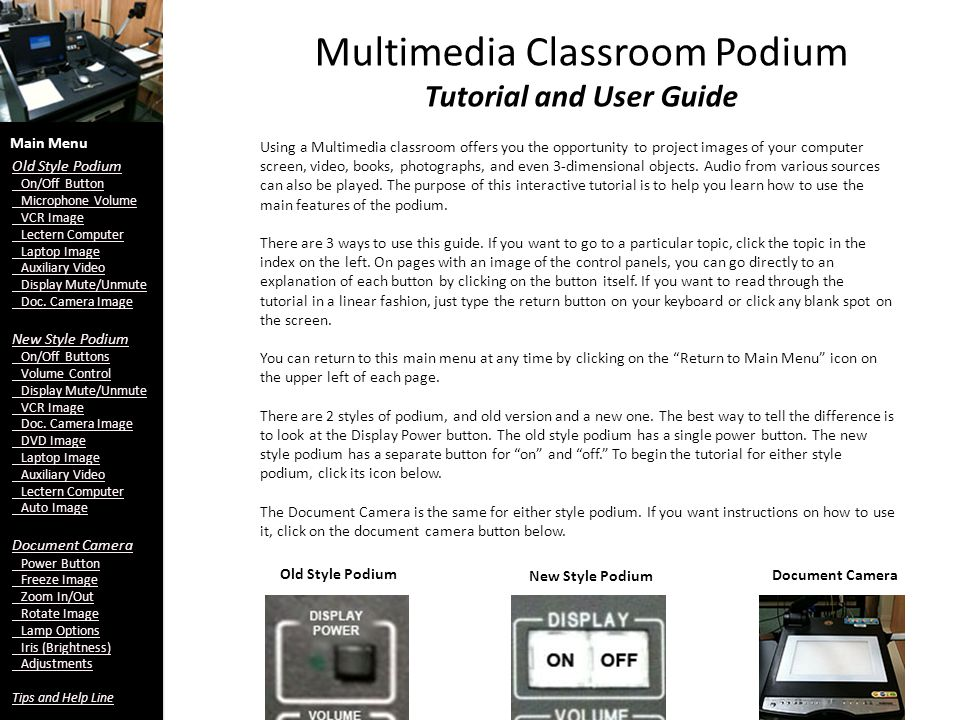 Multimedia Classroom Podium Tutorial and User Guide Using a Multimedia classroom offers you the opportunity to project images of your computer screen, video, books, photographs, and even 3-dimensional objects.