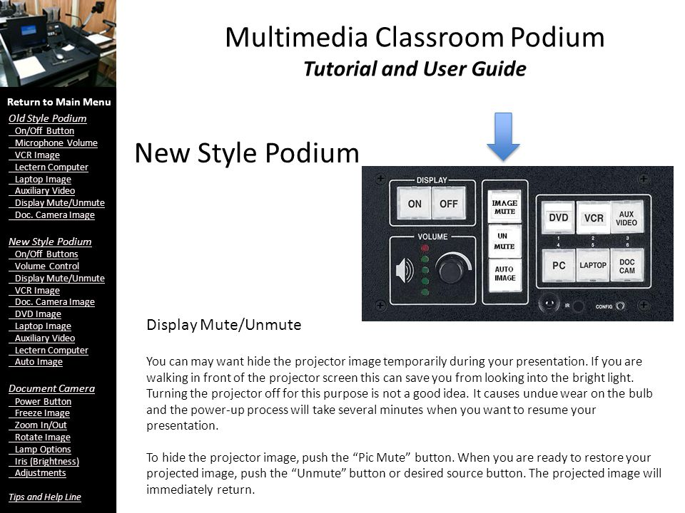 New Style Podium Multimedia Classroom Podium Tutorial and User Guide Display Mute/Unmute Return to Main Menu Old Style Podium On/Off Button Microphone Volume VCR Image Lectern Computer Laptop Image Auxiliary Video Display Mute/Unmute Doc.