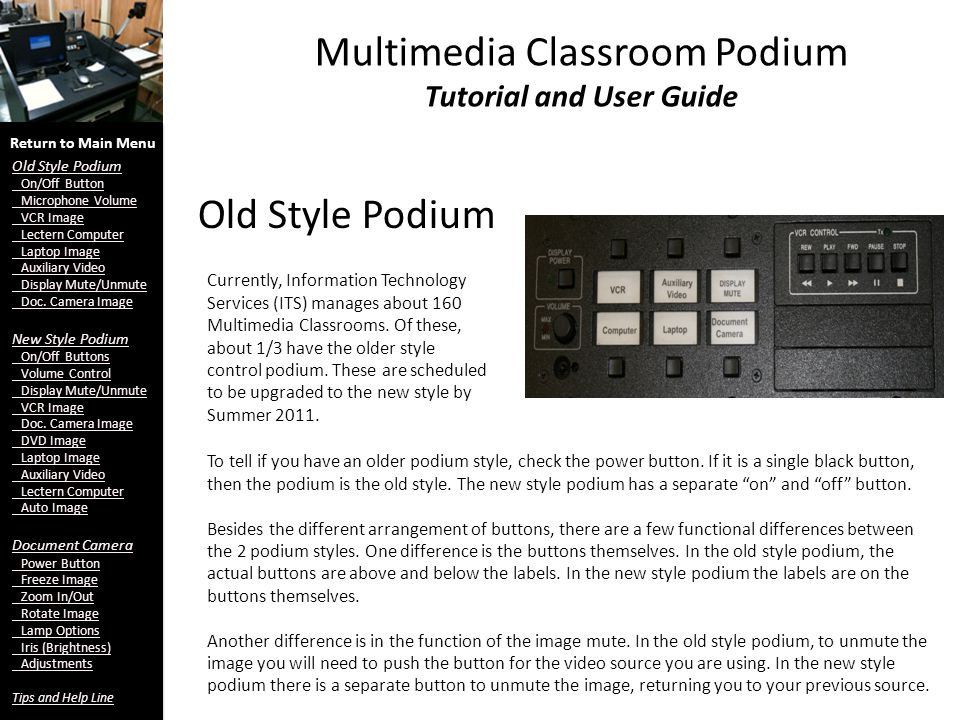 Multimedia Classroom Podium Tutorial and User Guide Old Style Podium Currently, Information Technology Services (ITS) manages about 160 Multimedia Classrooms.