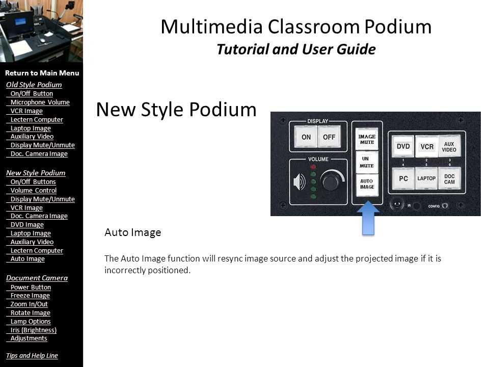 New Style Podium Multimedia Classroom Podium Tutorial and User Guide Auto Image Return to Main Menu Old Style Podium On/Off Button Microphone Volume VCR Image Lectern Computer Laptop Image Auxiliary Video Display Mute/Unmute Doc.