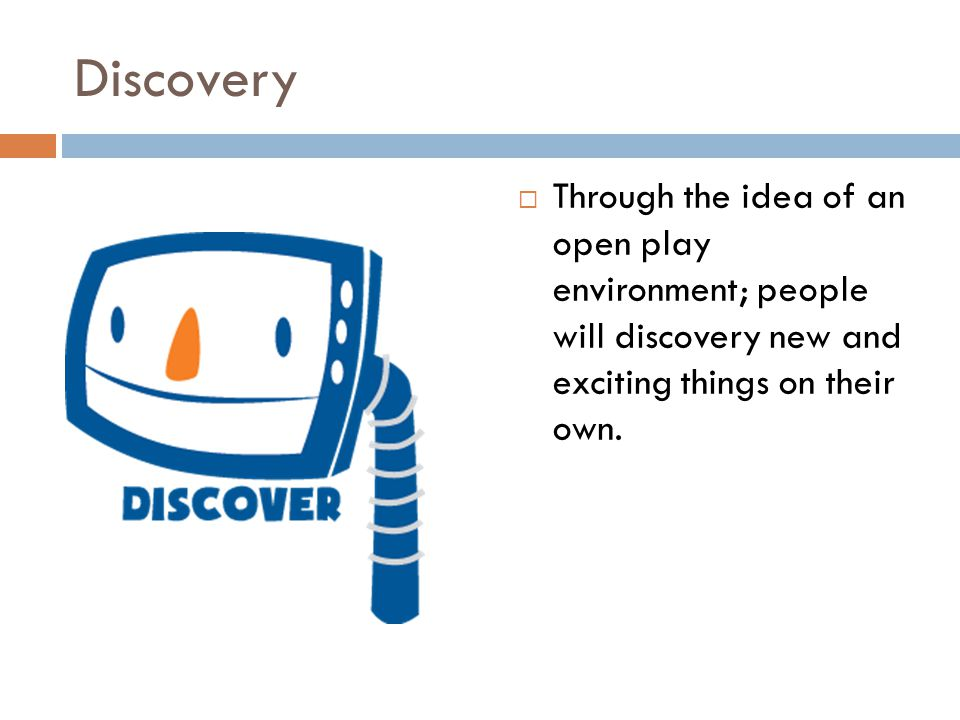 Discovery Through the idea of an open play environment; people will discovery new and exciting things on their own.