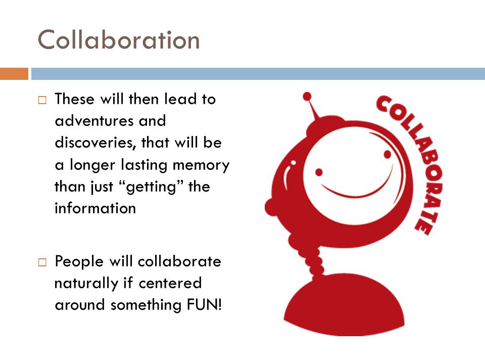 Collaboration These will then lead to adventures and discoveries, that will be a longer lasting memory than just getting the information People will collaborate naturally if centered around something FUN!