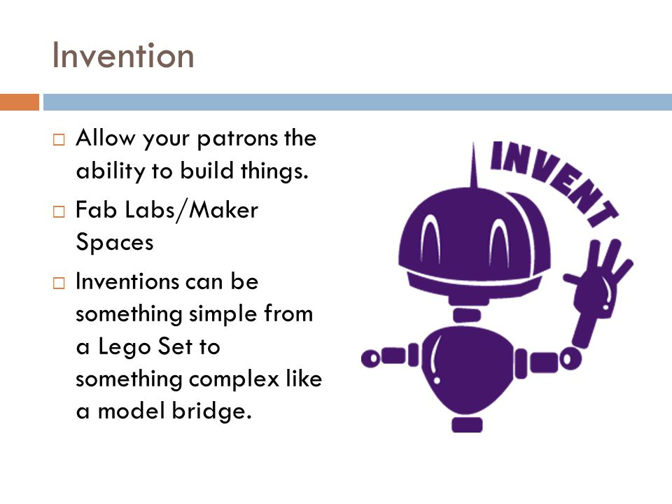 Invention Allow your patrons the ability to build things. Fab Labs/Maker Spaces Inventions can be something simple from a Lego Set to something comple