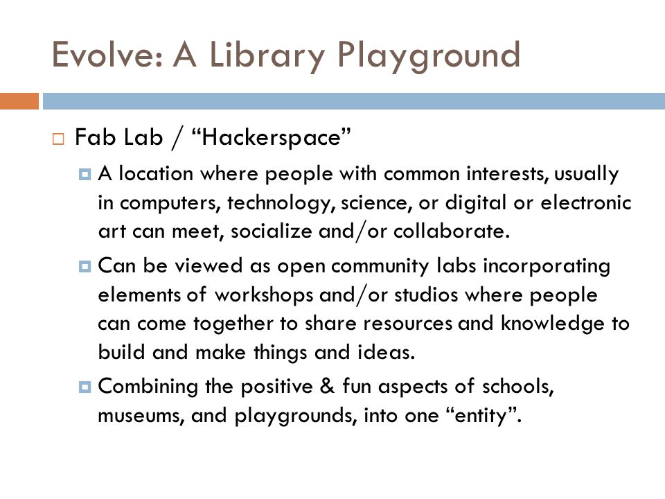 Evolve: A Library Playground Fab Lab / Hackerspace A location where people with common interests, usually in computers, technology, science, or digital or electronic art can meet, socialize and/or collaborate.