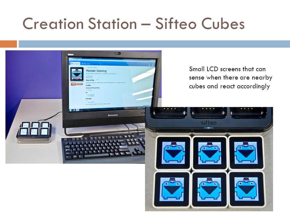 Creation Station – Sifteo Cubes Small LCD screens that can sense when there are nearby cubes and react accordingly