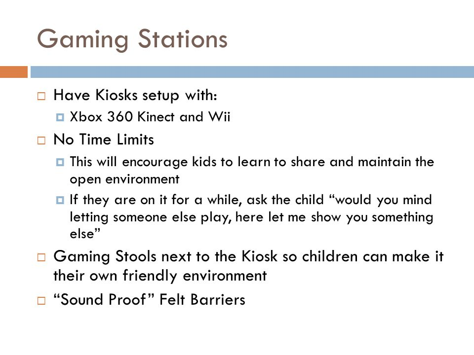 Gaming Stations Have Kiosks setup with: Xbox 360 Kinect and Wii No Time Limits This will encourage kids to learn to share and maintain the open enviro