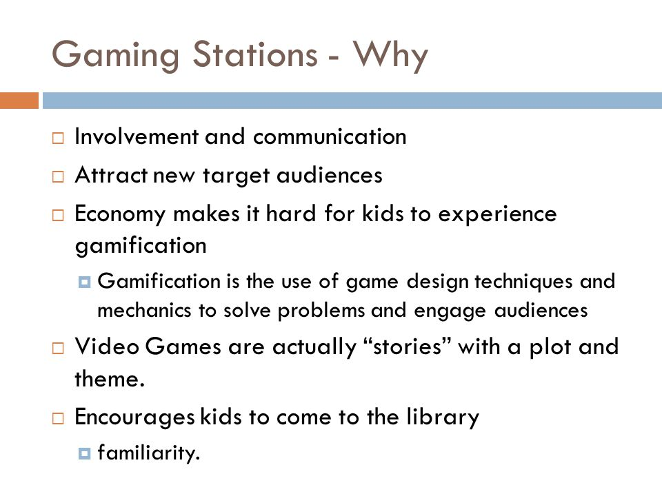 Gaming Stations - Why Involvement and communication Attract new target audiences Economy makes it hard for kids to experience gamification Gamification is the use of game design techniques and mechanics to solve problems and engage audiences Video Games are actually stories with a plot and theme.
