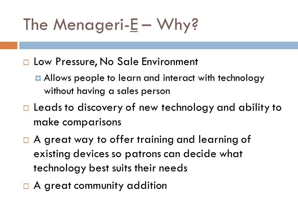 The Menageri-E – Why? Low Pressure, No Sale Environment Allows people to learn and interact with technology without having a sales person Leads to dis