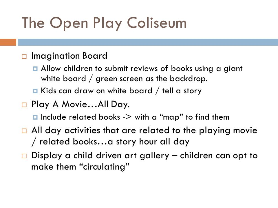 The Open Play Coliseum Imagination Board Allow children to submit reviews of books using a giant white board / green screen as the backdrop. Kids can