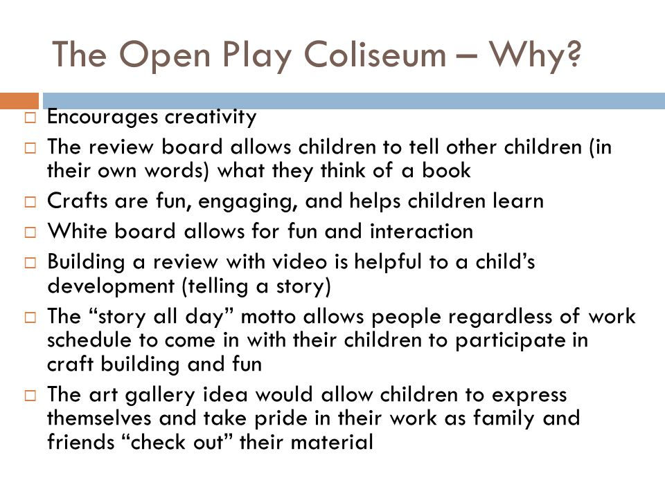 The Open Play Coliseum – Why? Encourages creativity The review board allows children to tell other children (in their own words) what they think of a