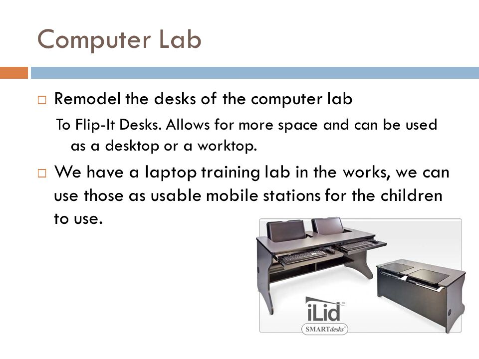 Computer Lab Remodel the desks of the computer lab To Flip-It Desks. Allows for more space and can be used as a desktop or a worktop. We have a laptop