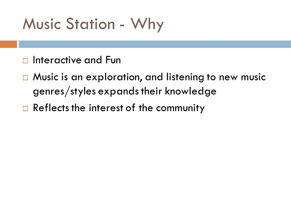 Music Station - Why Interactive and Fun Music is an exploration, and listening to new music genres/styles expands their knowledge Reflects the interest of the community