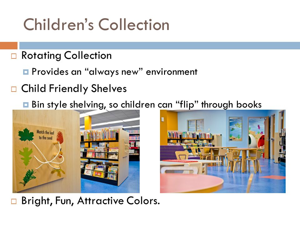 Childrens Collection Rotating Collection Provides an always new environment Child Friendly Shelves Bin style shelving, so children can flip through books Bright, Fun, Attractive Colors.
