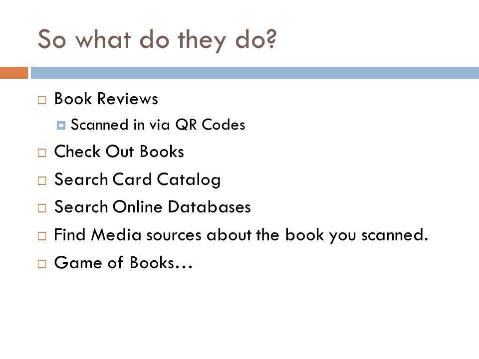 So what do they do? Book Reviews Scanned in via QR Codes Check Out Books Search Card Catalog Search Online Databases Find Media sources about the book